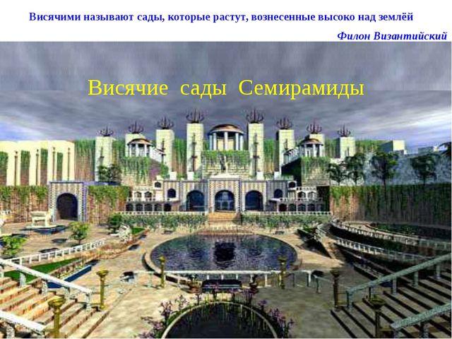 Висячие сады Семирамиды Висячими называют сады, которые растут, вознесенные в...