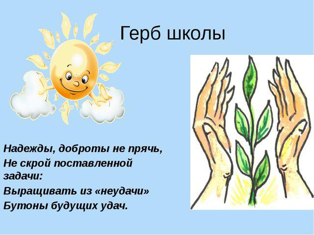 Герб школы Надежды, доброты не прячь, Не скрой поставленной задачи: Выращиват...