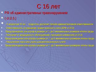 С 16 лет РФ об адменистративных правонарушениях ( ст.2.3.) - С возрастом 16 л