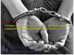 Ст. 20, ч. 1 УК РФ Уголовной ответственности подлежит лицо, достигшее ко врем