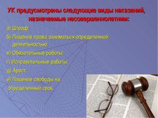 УК предусмотрены следующие виды наказаний, назначаемые несовершеннолетним: а)