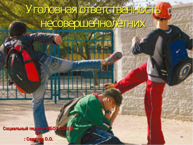 Уголовная ответственность несовершеннолетних Социальный педагог МБОУ СОШ № 27...