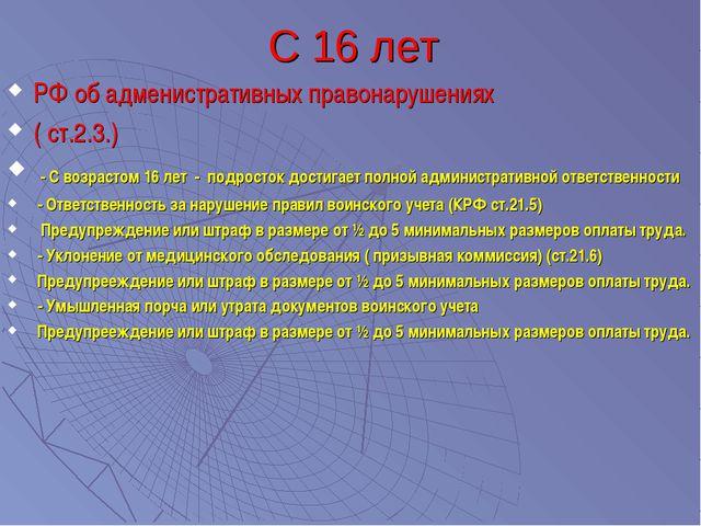 С 16 лет РФ об адменистративных правонарушениях ( ст.2.3.) - С возрастом 16 л...