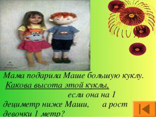 Мама подарила Маше большую куклу. Какова высота этой куклы, если она на 1 дец