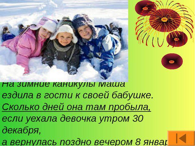 На зимние каникулы Маша ездила в гости к своей бабушке. Сколько дней она там...
