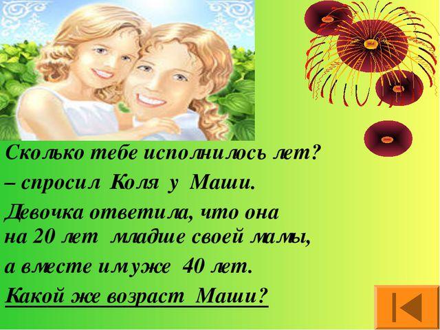 Сколько тебе исполнилось лет? – спросил Коля у Маши. Девочка ответила, что он...