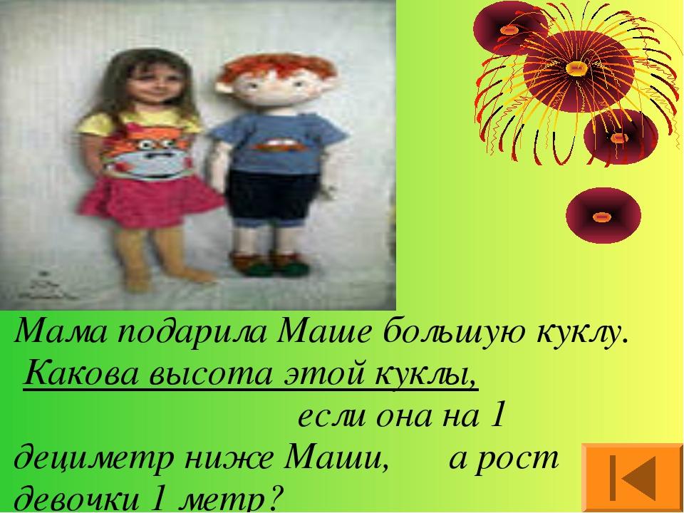 Мама подарила Маше большую куклу. Какова высота этой куклы, если она на 1 дец...