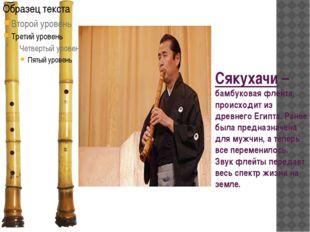 Сякухачи – бамбуковая флейта, происходит из древнего Египта. Ранее была предн