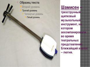 Шамисен – трехструнный щипковый музыкальный инструмент, на котором аккомпанир