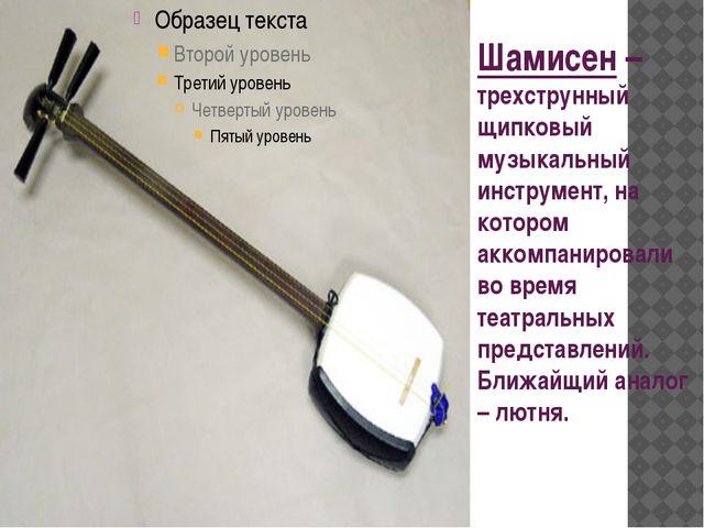 Шамисен – трехструнный щипковый музыкальный инструмент, на котором аккомпанир...