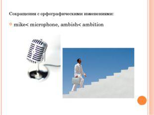 Сокращения с орфографическими изменениями: mike< microphone, ambish< ambition