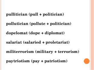 pullitician (pull + politician) pollutician (pollute + politician) dopelomat