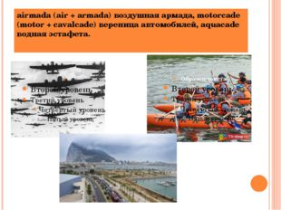 airmada (air + armada) воздушная армада, motorcade (motor + cavalcade) верени