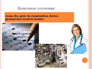Конечные усечения: exam, doc, gym (из examination, doctor, gymnasium соответс