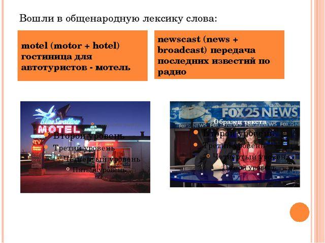 Вошли в общенародную лексику слова: motel (motor + hotel) гостиница для автот...
