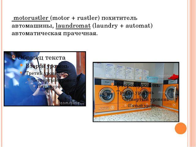 motorustler (motor + rustler) похититель автомашины, laundromat (laundry + a...