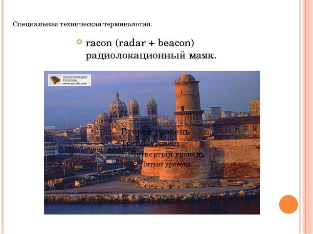 Специальная техническая терминология. racon (radar + beacon) радиолокационный...