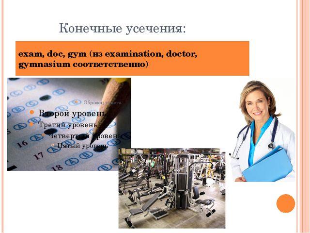 Конечные усечения: exam, doc, gym (из examination, doctor, gymnasium соответс...
