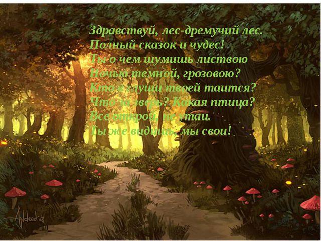 Здравствуй, лес-дремучий лес. Полный сказок и чудес! Ты о чем шумишь листвою...