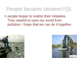 people began to realize their mistakes. They started to save our world from p