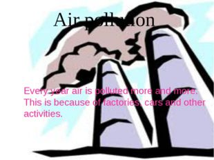 Every year air is polluted more and more. This is because of factories, cars