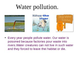 Every year people pollute water. Our water is poisoned because factories pour