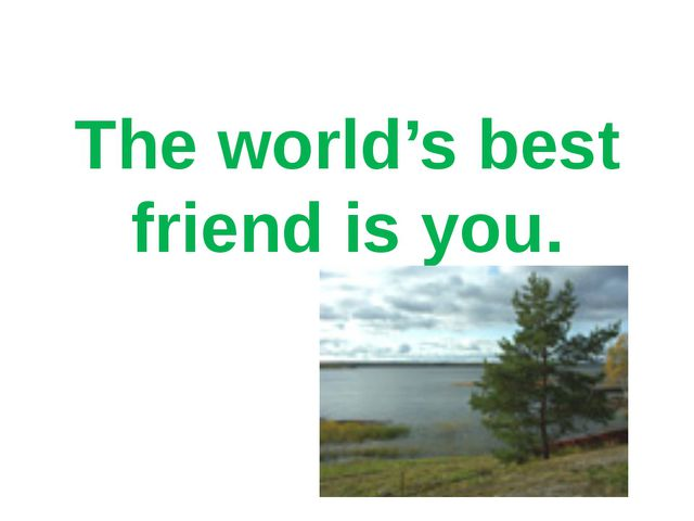 The world's best friend is you.