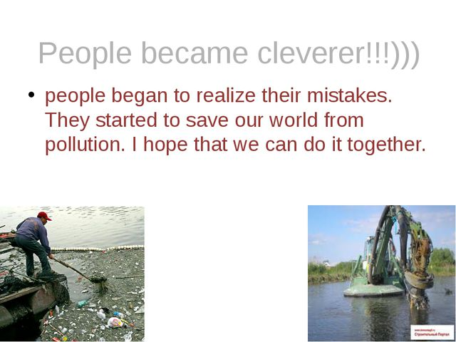 people began to realize their mistakes. They started to save our world from p...
