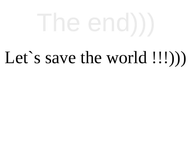 The end))) Let`s save the world !!!)))