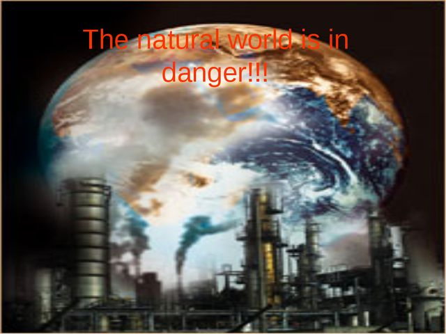 The natural world is in danger!!!