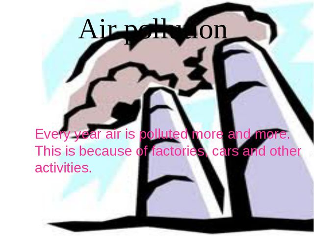 Every year air is polluted more and more. This is because of factories, cars...
