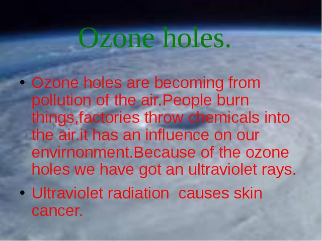 Ozone holes are becoming from pollution of the air.People burn things,factori...