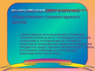 Цель работы ШМО учителей общественно-гуманитарного цикла « ЭФФЕКТИВНОЕ ИСПОЛЬ