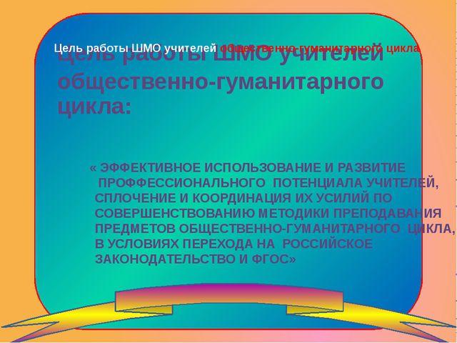 Цель работы ШМО учителей общественно-гуманитарного цикла « ЭФФЕКТИВНОЕ ИСПОЛЬ...