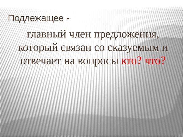 Подлежащее - главный член предложения, который связан со сказуемым и отвечает...