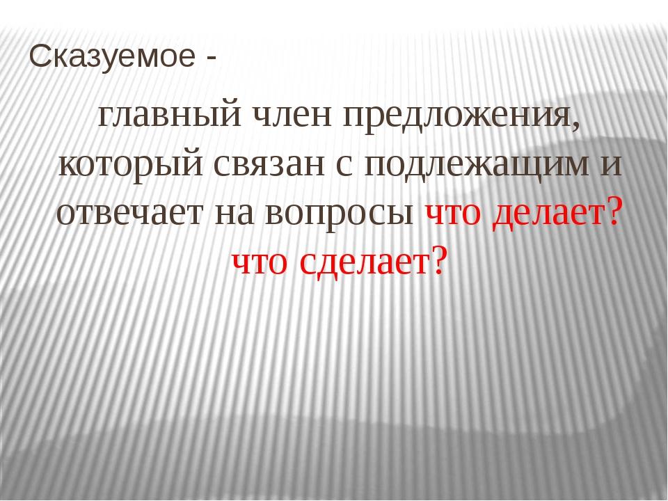 Сказуемое - главный член предложения, который связан с подлежащим и отвечает...