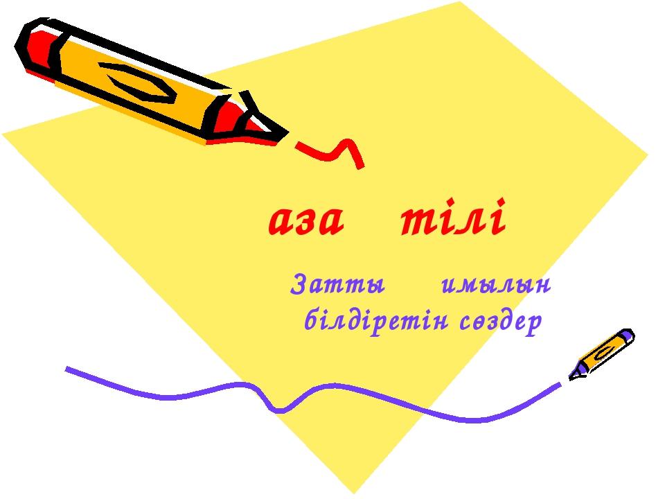 Заттың қимылын білдіретін сөздер Қазақ тілі