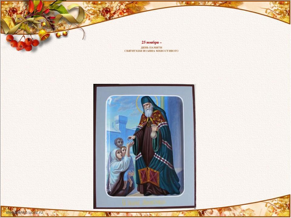 25 ноября – ДЕНЬ ПАМЯТИ СВЯТИТЕЛЯ ИОАННА МИЛОСТИВОГО