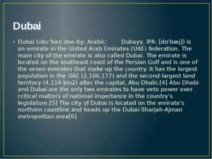 Dubai Dubai (/duːˈbaɪ/ doo-by; Arabic: دبيّ Dubayy, IPA: [dʊˈbæj]) is an emi