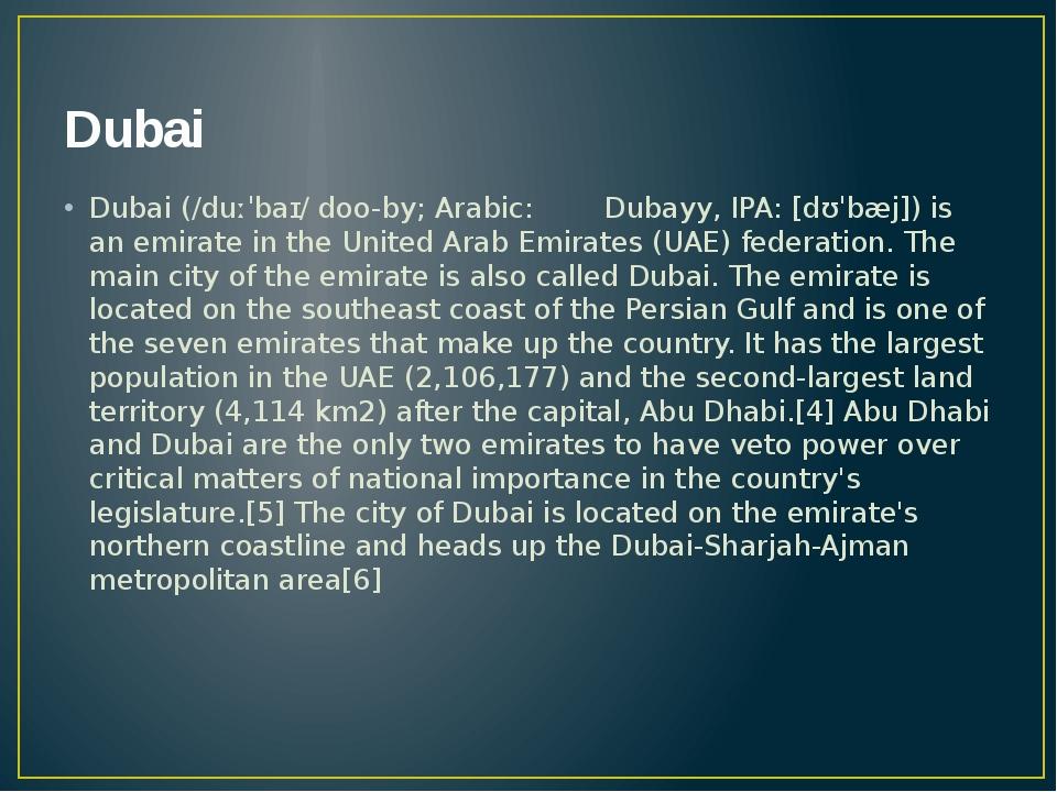 Dubai Dubai (/duːˈbaɪ/ doo-by; Arabic: دبيّ Dubayy, IPA: [dʊˈbæj]) is an emi...