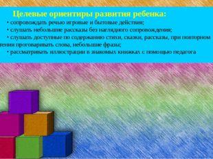 Целевые ориентиры развития ребенка: • сопровождать речью игровые и бытовые д
