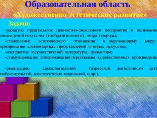 Образовательная область «Художественно-эстетическое развитие» Задачи: -развит