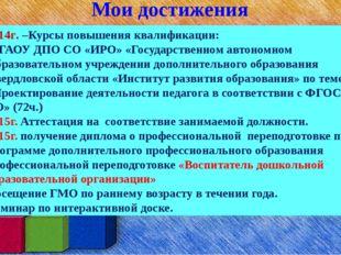 Мои достижения 2014г. –Курсы повышения квалификации: в ГАОУ ДПО СО «ИРО» «Го