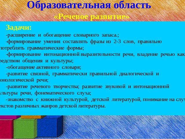 Образовательная область «Речевое развитие» Задачи: -расширение и обогащение с...