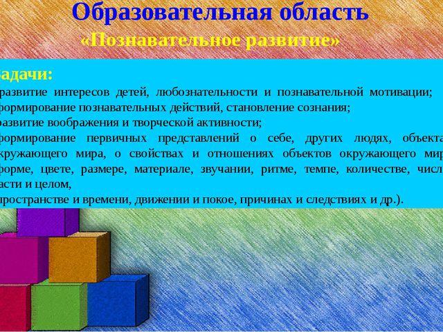 Образовательная область «Познавательное развитие» Задачи: -развитие интересов...