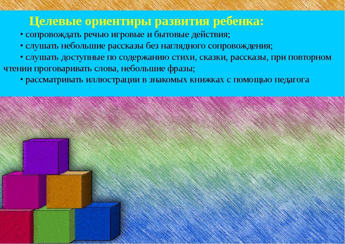 Целевые ориентиры развития ребенка: • сопровождать речью игровые и бытовые д...
