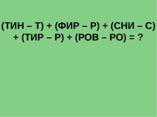 (ТИН – Т) + (ФИР – Р) + (СНИ – С) + (ТИР – Р) + (РОВ – РО) = ?