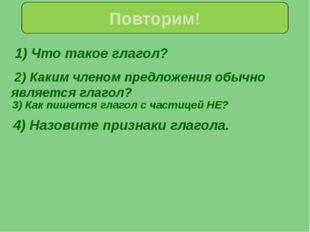 1) Что такое глагол? Повторим! 4) Назовите признаки глагола. 2) Каким членом