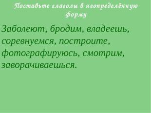Поставьте глаголы в неопределённую форму Заболеют, бродим, владеешь, соревнуе