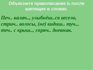Объясните правописание Ь после шипящих в словах. Печ.. калач.., улыбнёш..ся в